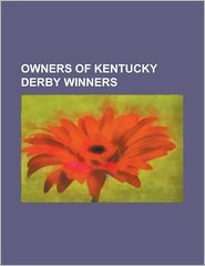 Owners of Kentucky Derby Winners: Alfred Hennen Morris, Andrew J. Crevolin, Bashford Manor Stable, Belair Stud, Bertram and Diana Firestone, Byron McC - Source Wikipedia, LLC Books (Editor)