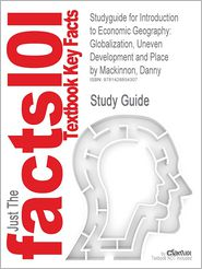 Studyguide For Introduction To Economic Geography: Globalization, Uneven Development And Place By Danny Mackinnon, Isbn 9780131293