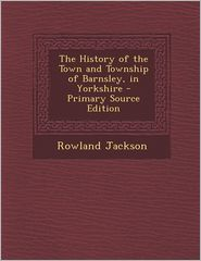 The History of the Town and Township of Barnsley, in Yorkshire - Primary Source Edition - Rowland Jackson
