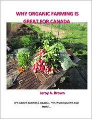 Why Organic Farming Is Great for Canada: It's about Busine$$, Health, the Environment, and More ... - Leroy a. Brown