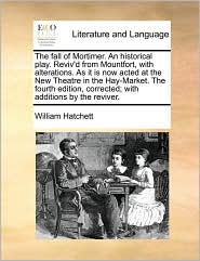 The fall of Mortimer. An historical play. Reviv'd from Mountfort, with alterations. As it is now acted at the New Theatre in the Hay-Market. The fourth edition, corrected; with additions by the reviver. - William Hatchett