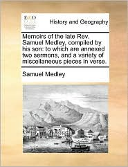 Memoirs of the late Rev. Samuel Medley, compiled by his son: to which are annexed two sermons, and a variety of miscellaneous pieces in verse. - Samuel Medley