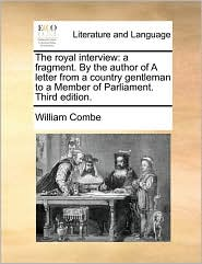 The royal interview: a fragment. By the author of A letter from a country gentleman to a Member of Parliament. Third edition. - William Combe