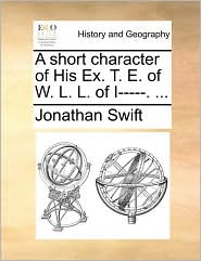 A short character of His Ex. T. E. of W. L. L. of I-----. ... - Jonathan Swift