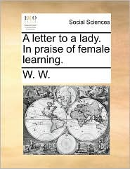 A letter to a lady. In praise of female learning. - W. W.