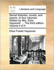 Secret Histories, Novels, and Poems. in Four Volumes. Written by Mrs. Eliza Haywood. ... the Third Edition. Volume 4 of 4