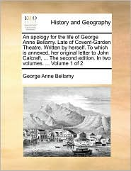 An apology for the life of George Anne Bellamy. Late of Covent-Garden Theatre. Written by herself. To which is annexed, her original letter to John Calcraft, ... The second edition. In two volumes. ... Volume 1 of 2