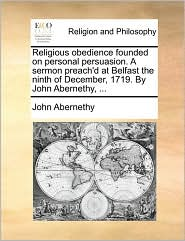 Religious Obedience Founded On Personal Persuasion. A Sermon Preach'd At Belfast The Ninth Of December, 1719. By John Abernethy, .