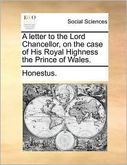 A letter to the Lord Chancellor, on the case of His Royal Highness the Prince of Wales. - Honestus.