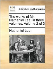 The works of Mr. Nathaniel Lee, in three volumes. Volume 2 of 3 - Nathaniel Lee