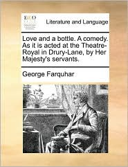 Love and a bottle. A comedy. As it is acted at the Theatre-Royal in Drury-Lane, by Her Majesty's servants. - George Farquhar