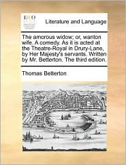 The Amorous Widow; Or, Wanton Wife. A Comedy. As It Is Acted At The Theatre-royal In Drury-lane, By Her Majesty's Servants. Writte