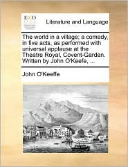 The world in a village; a comedy, in five acts, as performed with universal applause at the Theatre Royal, Covent-Garden. Written by John O'Keefe, ... - John O'Keeffe
