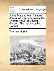 Judas Maccabaeus. A Sacred Drama. As It Is Perform'd At The Theatre-royal In Covent-garden. The Musick By Mr. Handel.