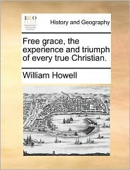 Free grace, the experience and triumph of every true Christian. - William Howell