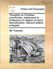 Thoughts on Christian communion, addressed to professors of religion of every denomination. Second edition, enlarged. - Mr. Fawcett