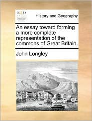 An essay toward forming a more complete representation of the commons of Great Britain. - John Longley