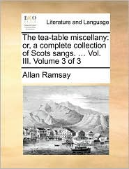 The tea-table miscellany: or, a complete collection of Scots sangs. ... Vol. III. Volume 3 of 3 - Allan Ramsay