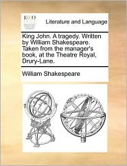 King John. A tragedy. Written by William Shakespeare. Taken from the manager's book, at the Theatre Royal, Drury-Lane. - William Shakespeare