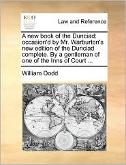 A new book of the Dunciad: occasion'd by Mr. Warburton's new edition of the Dunciad complete. By a gentleman of one of the Inns of Court ...