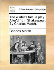 The winter's tale, a play. Alter'd from Shakespear. By Charles Marsh. - Charles Marsh