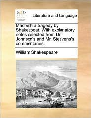 Macbeth a Tragedy by Shakespear. with Explanatory Notes Selected from Dr. Johnson's and Mr. Steevens's Commentaries.