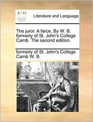 The juror. A farce. By W. B. formerly of St. John's College Camb. The second edition. - formerly of St. John's College Ca W. B.