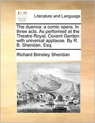 The Duenna: A Comic Opera. in Three Acts. as Performed at the Theatre Royal, Covent Garden: With Universal Applause. by R. B. Sher