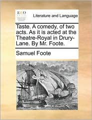 Taste. a Comedy, of Two Acts. as It Is Acted at the Theatre-Royal in Drury-Lane. by Mr. Foote.