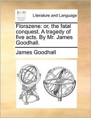 Florazene: or, the fatal conquest. A tragedy of five acts. By Mr. James Goodhall. - James Goodhall