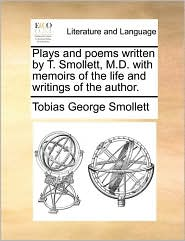 Plays and poems written by T. Smollett, M.D. with memoirs of the life and writings of the author. - Tobias George Smollett