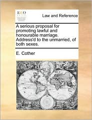 A serious proposal for promoting lawful and honourable marriage. Address'd to the unmarried, of both sexes. - E. Cother