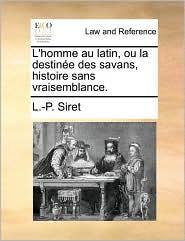 L'Homme Au Latin, Ou La Destine Des Savans, Histoire Sans Vraisemblance.