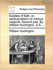 Epistles of faith, or, spiritual letters on various subjects. Second part. By William Huntington, S.S. ... - William Huntington