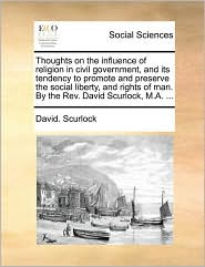 Thoughts on the influence of religion in civil government, and its tendency to promote and preserve the social liberty, and rights of man. By the Rev. David Scurlock, M.A. ... - David. Scurlock