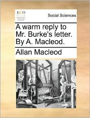 A warm reply to Mr. Burke's letter. By A. Macleod. - Allan Macleod