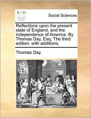 Reflections upon the present state of England, and the independence of America. By Thomas Day, Esq; The third edition: with additions. - Thomas Day