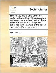 The Turkey Merchants and Their Trade Vindicated from the Aspersions and Unjust Reproaches Cast on Them, in Several Cases and Pamphlets Published in th