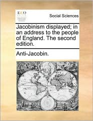 Jacobinism displayed; in an address to the people of England. The second edition. - Anti-Jacobin.