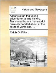 Ascanius: or, the young adventurer; a true history. Translated from a manuscript privately handed about at the court of Versailles. ... - Ralph Griffiths