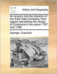 An enquiry into the situation of the East India Company, from papers laid before the House of Commons in the years 1787 and 1788. - George. Craufurd