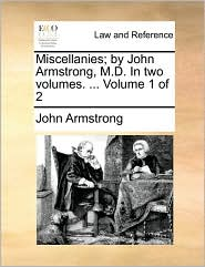 Miscellanies; By John Armstrong, M.D. in Two Volumes. ... Volume 1 of 2