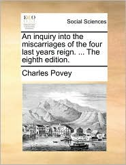 An inquiry into the miscarriages of the four last years reign. ... The eighth edition. - Charles Povey