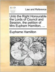 Unto the Right Honourable the Lords of Council and Session, the petition of Mrs Eupham Hamilton, ... - Euphame Hamilton