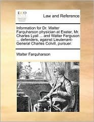 Information for Dr. Walter Farquharson physician at Exeter, Mr. Charles Lyall. and Walter Ferguson. defenders, against Lieutenant-General Charles Colvill, pursuer. - Walter Farquharson
