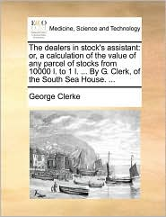 The dealers in stock's assistant: or, a calculation of the value of any parcel of stocks from 10000 l. to 1 l. ... By G. Clerk, of the South Sea House. ... - George Clerke