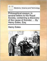 Philosophical essays: in several letters to the Royal Society, containing a discovery of the cause of thunder, ... By Henry Eeles, Esq.
