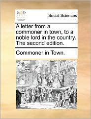 A letter from a commoner in town, to a noble lord in the country. The second edition. - Commoner in Town.