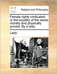 Female rights vindicated; or the equality of the sexes morally and physically proved. By a lady. - Lady