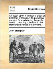 An essay upon the national credit of England; introductory to a proposal prepar'd for establishing the public credit; ... Humbly submitted to the Honourable House of Commons. - John Broughton